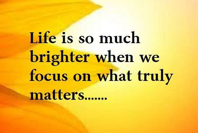 255750-Life-Is-So-Much-Brighter-When-We-Focus-On-What-Truly-Matters