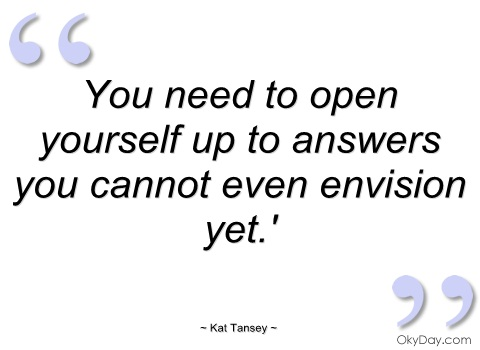 you-need-to-open-yourself-up-to-answers