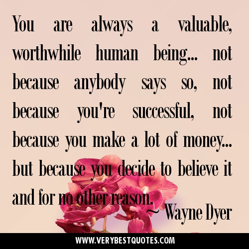 You-are-always-a-valuable-worthwhile-human-being...-not-because-anybody-says-so-Wayne-Dyer-Quotes
