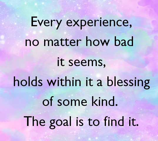 every-experience-no-matter-how-bad-it-seems-holds-within-it-a-blessing-of-some-kind-the-goal-is-to-find-it