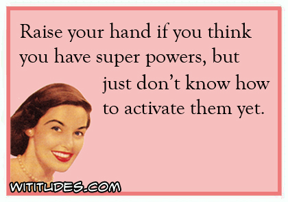 420x294xraise-hand-think-have-super-powers-dont-know-how-activate-them-yet-ecard-jpg-pagespeed-ic-rklfhzen-u